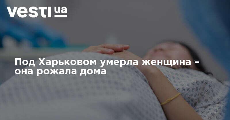 Роды дома – в Харьковской области умерла роженица| ВЕСТИ