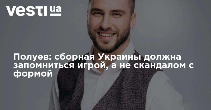 Полуев: Сборная Украины не должна запомнится только скандалом с формой